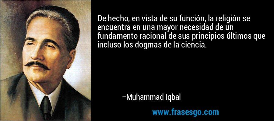 De hecho, en vista de su función, la religión se encuentra en una mayor necesidad de un fundamento racional de sus principios últimos que incluso los dogmas de la ciencia. – Muhammad Iqbal