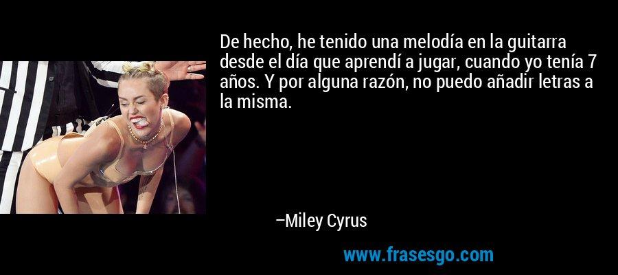 De hecho, he tenido una melodía en la guitarra desde el día que aprendí a jugar, cuando yo tenía 7 años. Y por alguna razón, no puedo añadir letras a la misma. – Miley Cyrus