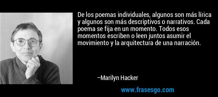 De los poemas individuales, algunos son más lírica y algunos son más descriptivos o narrativos. Cada poema se fija en un momento. Todos esos momentos escriben o leen juntos asumir el movimiento y la arquitectura de una narración. – Marilyn Hacker