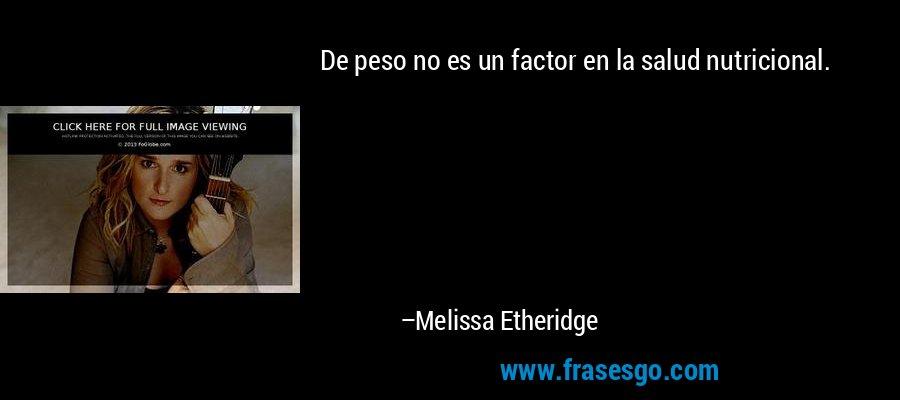 De peso no es un factor en la salud nutricional. – Melissa Etheridge