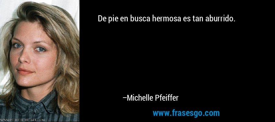 De pie en busca hermosa es tan aburrido. – Michelle Pfeiffer