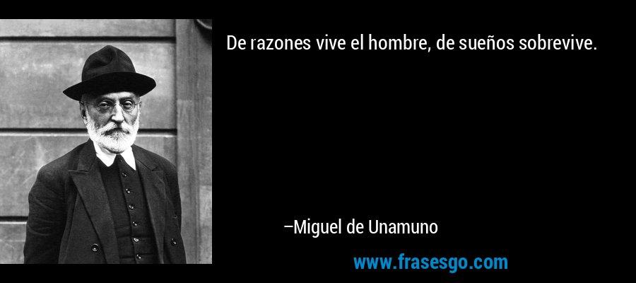 De razones vive el hombre, de sueños sobrevive. – Miguel de Unamuno