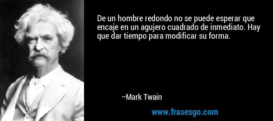 De un hombre redondo no se puede esperar que encaje en un agujero cuadrado de inmediato. Hay que dar tiempo para modificar su forma. – Mark Twain