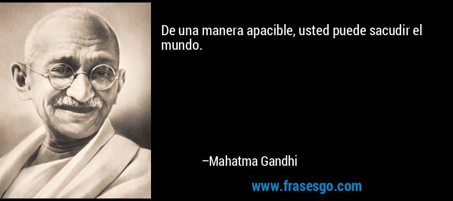 De una manera apacible, usted puede sacudir el mundo. – Mahatma Gandhi