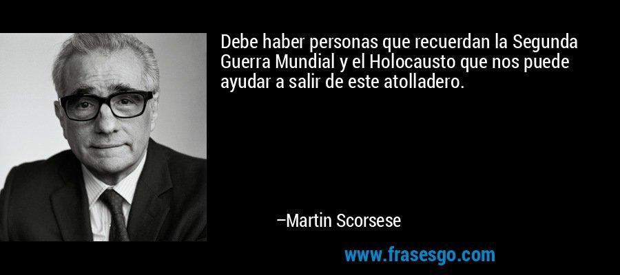 Debe haber personas que recuerdan la Segunda Guerra Mundial y el Holocausto que nos puede ayudar a salir de este atolladero. – Martin Scorsese