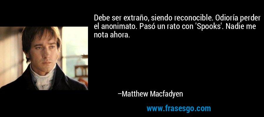 Debe ser extraño, siendo reconocible. Odioría perder el anonimato. Pasó un rato con 'Spooks'. Nadie me nota ahora. – Matthew Macfadyen