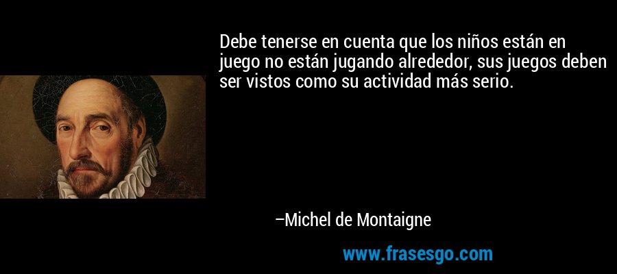 Debe tenerse en cuenta que los niños están en juego no están jugando alrededor, sus juegos deben ser vistos como su actividad más serio. – Michel de Montaigne