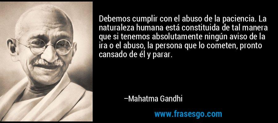 Debemos cumplir con el abuso de la paciencia. La naturaleza humana está constituida de tal manera que si tenemos absolutamente ningún aviso de la ira o el abuso, la persona que lo cometen, pronto cansado de él y parar. – Mahatma Gandhi
