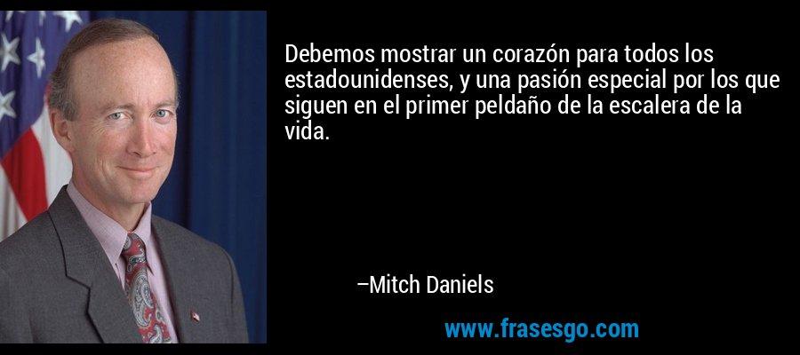 Debemos mostrar un corazón para todos los estadounidenses, y una pasión especial por los que siguen en el primer peldaño de la escalera de la vida. – Mitch Daniels