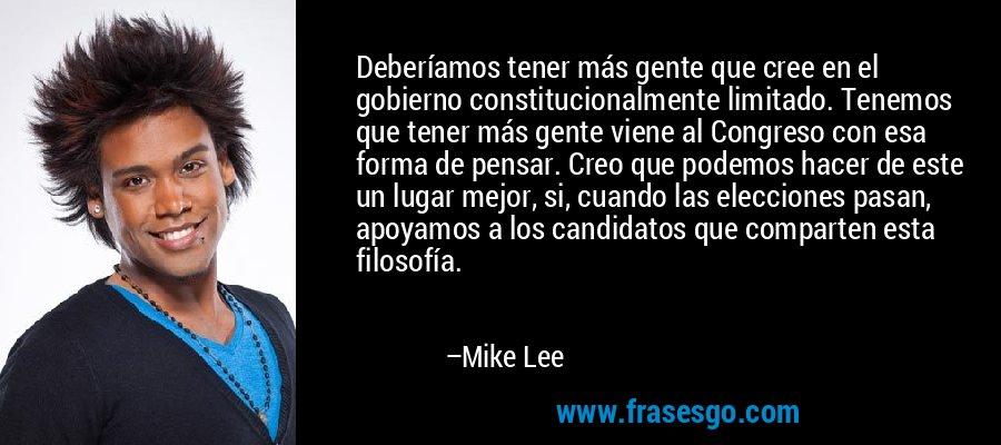 Deberíamos tener más gente que cree en el gobierno constitucionalmente limitado. Tenemos que tener más gente viene al Congreso con esa forma de pensar. Creo que podemos hacer de este un lugar mejor, si, cuando las elecciones pasan, apoyamos a los candidatos que comparten esta filosofía. – Mike Lee