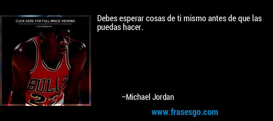 Debes esperar cosas de ti mismo antes de que las puedas hacer. – Michael Jordan