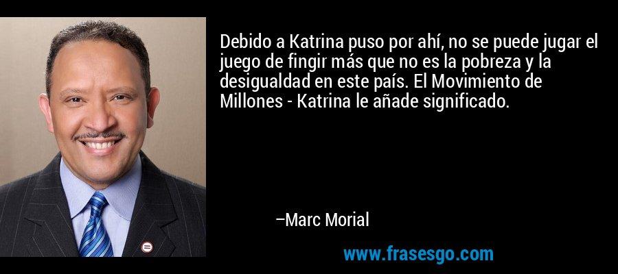 Debido a Katrina puso por ahí, no se puede jugar el juego de fingir más que no es la pobreza y la desigualdad en este país. El Movimiento de Millones - Katrina le añade significado. – Marc Morial
