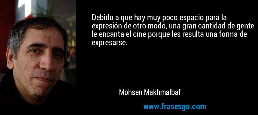 Debido a que hay muy poco espacio para la expresión de otro modo, una gran cantidad de gente le encanta el cine porque les resulta una forma de expresarse. – Mohsen Makhmalbaf