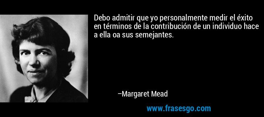 Debo admitir que yo personalmente medir el éxito en términos de la contribución de un individuo hace a ella oa sus semejantes. – Margaret Mead
