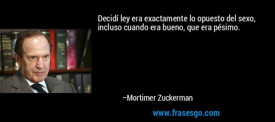 Decidí ley era exactamente lo opuesto del sexo, incluso cuando era bueno, que era pésimo. – Mortimer Zuckerman