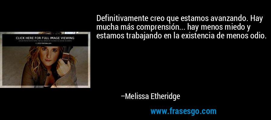 Definitivamente creo que estamos avanzando. Hay mucha más comprensión... hay menos miedo y estamos trabajando en la existencia de menos odio. – Melissa Etheridge