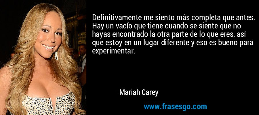 Definitivamente me siento más completa que antes. Hay un vacío que tiene cuando se siente que no hayas encontrado la otra parte de lo que eres, así que estoy en un lugar diferente y eso es bueno para experimentar. – Mariah Carey