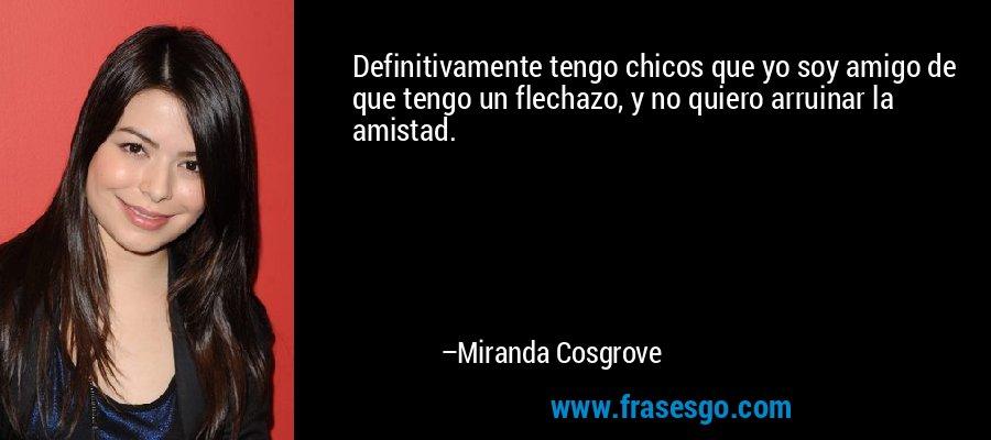 Definitivamente tengo chicos que yo soy amigo de que tengo un flechazo, y no quiero arruinar la amistad. – Miranda Cosgrove