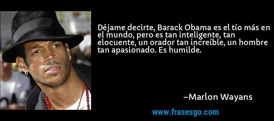Déjame decirte, Barack Obama es el tío más en el mundo, pero es tan inteligente, tan elocuente, un orador tan increíble, un hombre tan apasionado. Es humilde. – Marlon Wayans