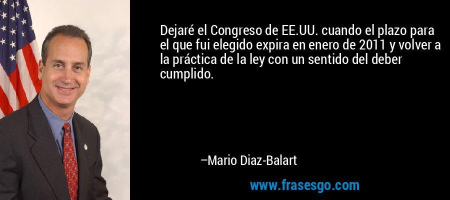 Dejaré el Congreso de EE.UU. cuando el plazo para el que fui elegido expira en enero de 2011 y volver a la práctica de la ley con un sentido del deber cumplido. – Mario Diaz-Balart