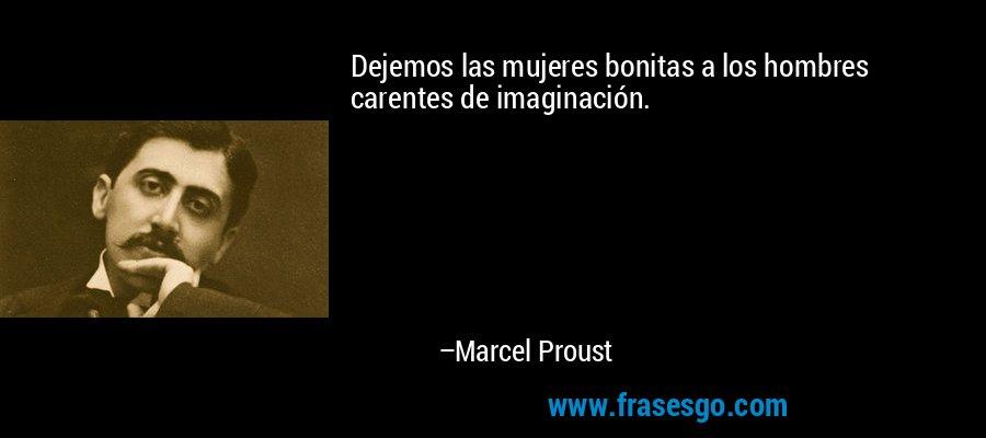 Dejemos las mujeres bonitas a los hombres carentes de imaginación. – Marcel Proust