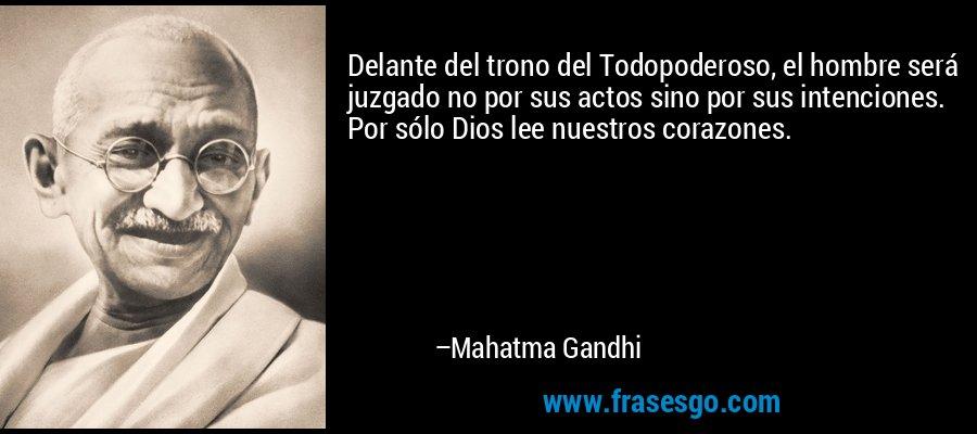 Delante del trono del Todopoderoso, el hombre será juzgado no por sus actos sino por sus intenciones. Por sólo Dios lee nuestros corazones. – Mahatma Gandhi
