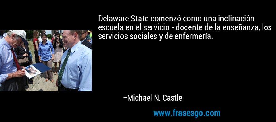 Delaware State comenzó como una inclinación escuela en el servicio - docente de la enseñanza, los servicios sociales y de enfermería. – Michael N. Castle