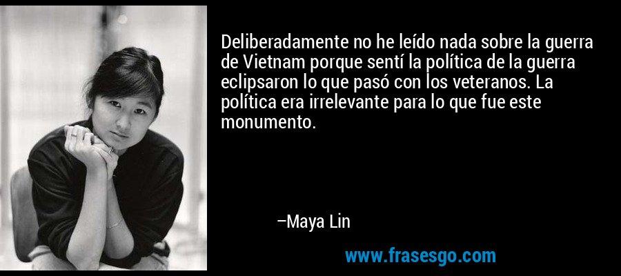 Deliberadamente no he leído nada sobre la guerra de Vietnam porque sentí la política de la guerra eclipsaron lo que pasó con los veteranos. La política era irrelevante para lo que fue este monumento. – Maya Lin