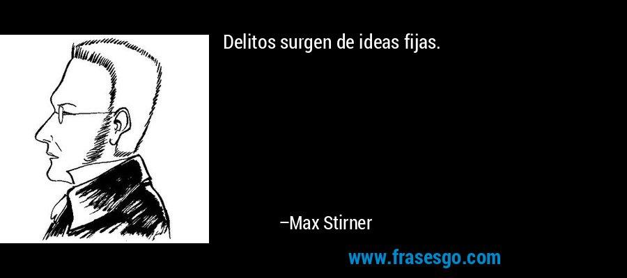 Delitos surgen de ideas fijas. – Max Stirner