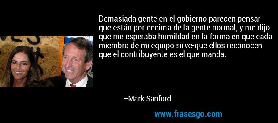 Demasiada gente en el gobierno parecen pensar que están por encima de la gente normal, y me dijo que me esperaba humildad en la forma en que cada miembro de mi equipo sirve-que ellos reconocen que el contribuyente es el que manda. – Mark Sanford