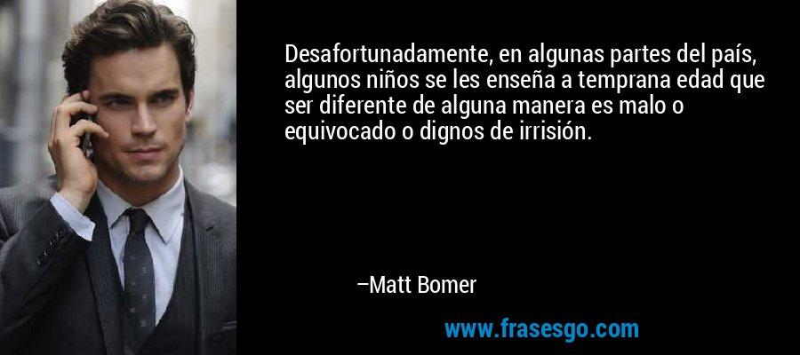 Desafortunadamente, en algunas partes del país, algunos niños se les enseña a temprana edad que ser diferente de alguna manera es malo o equivocado o dignos de irrisión. – Matt Bomer