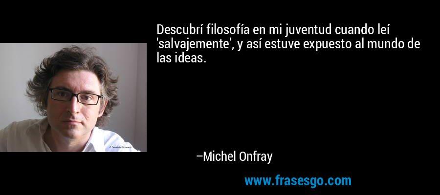 Descubrí filosofía en mi juventud cuando leí 'salvajemente', y así estuve expuesto al mundo de las ideas. – Michel Onfray