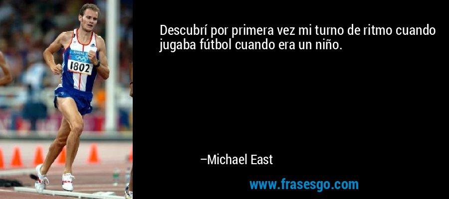 Descubrí por primera vez mi turno de ritmo cuando jugaba fútbol cuando era un niño. – Michael East