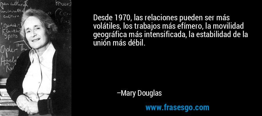 Desde 1970, las relaciones pueden ser más volátiles, los trabajos más efímero, la movilidad geográfica más intensificada, la estabilidad de la unión más débil. – Mary Douglas