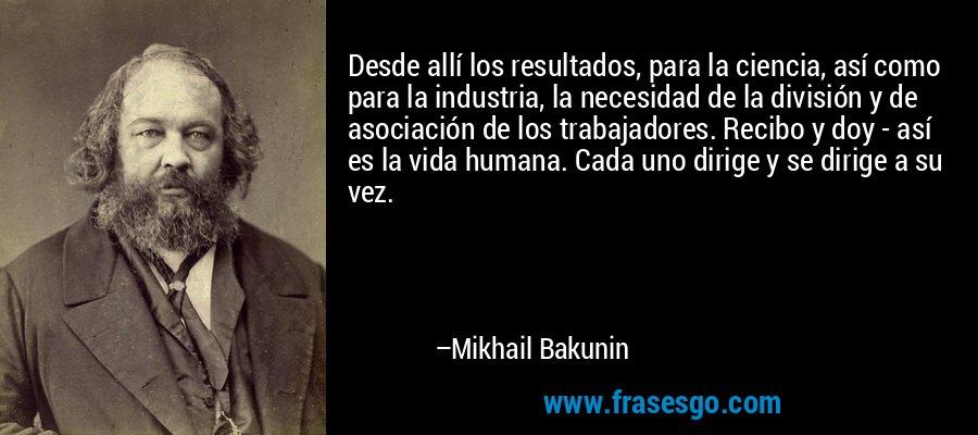 Desde allí los resultados, para la ciencia, así como para la industria, la necesidad de la división y de asociación de los trabajadores. Recibo y doy - así es la vida humana. Cada uno dirige y se dirige a su vez. – Mikhail Bakunin