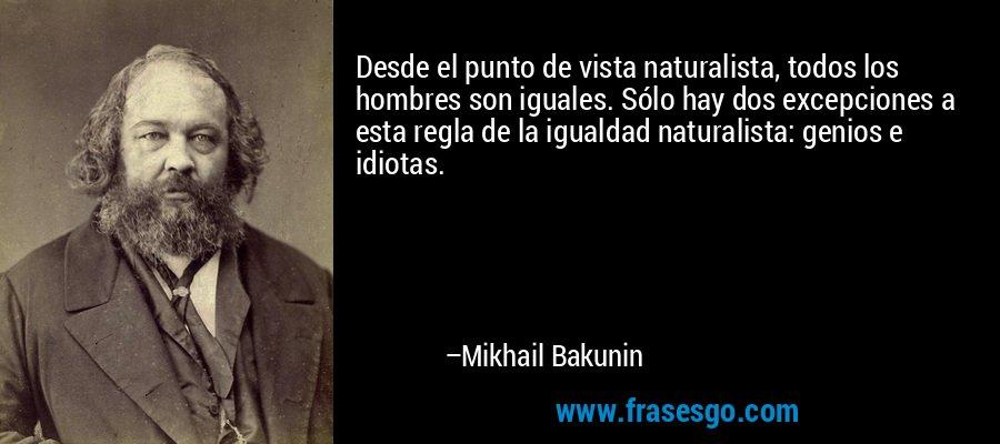 Desde el punto de vista naturalista, todos los hombres son iguales. Sólo hay dos excepciones a esta regla de la igualdad naturalista: genios e idiotas. – Mikhail Bakunin