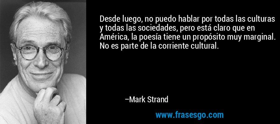 Desde luego, no puedo hablar por todas las culturas y todas las sociedades, pero está claro que en América, la poesía tiene un propósito muy marginal. No es parte de la corriente cultural. – Mark Strand
