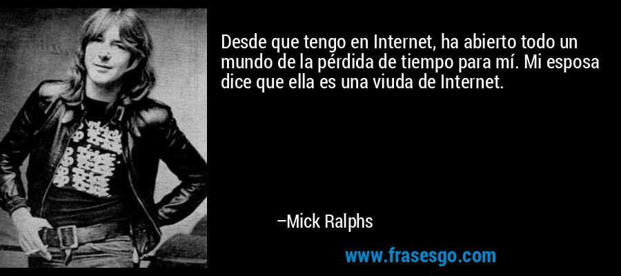 Desde que tengo en Internet, ha abierto todo un mundo de la pérdida de tiempo para mí. Mi esposa dice que ella es una viuda de Internet. – Mick Ralphs