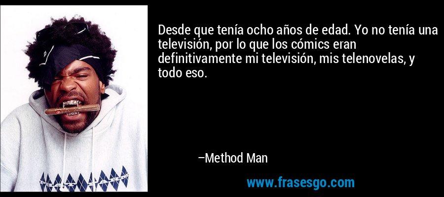 Desde que tenía ocho años de edad. Yo no tenía una televisión, por lo que los cómics eran definitivamente mi televisión, mis telenovelas, y todo eso. – Method Man