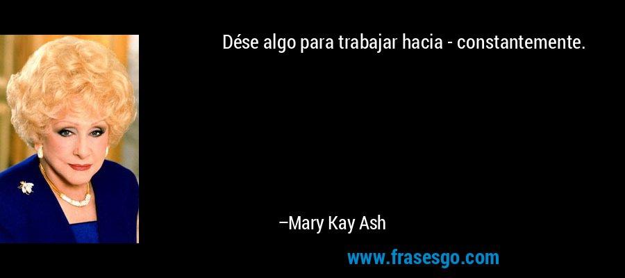 Dése algo para trabajar hacia - constantemente. – Mary Kay Ash