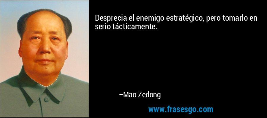Desprecia el enemigo estratégico, pero tomarlo en serio tácticamente. – Mao Zedong