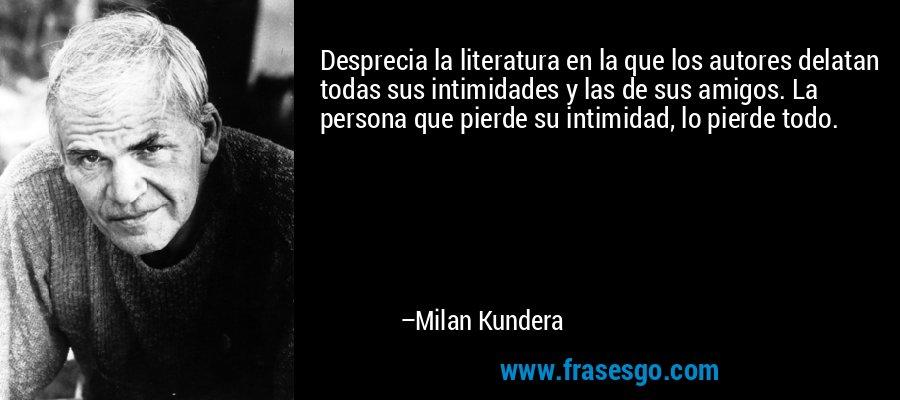 Desprecia la literatura en la que los autores delatan todas sus intimidades y las de sus amigos. La persona que pierde su intimidad, lo pierde todo. – Milan Kundera