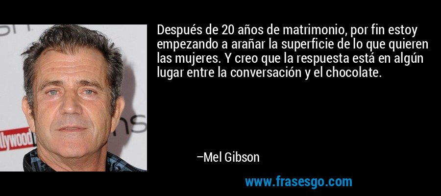 Después de 20 años de matrimonio, por fin estoy empezando a arañar la superficie de lo que quieren las mujeres. Y creo que la respuesta está en algún lugar entre la conversación y el chocolate. – Mel Gibson