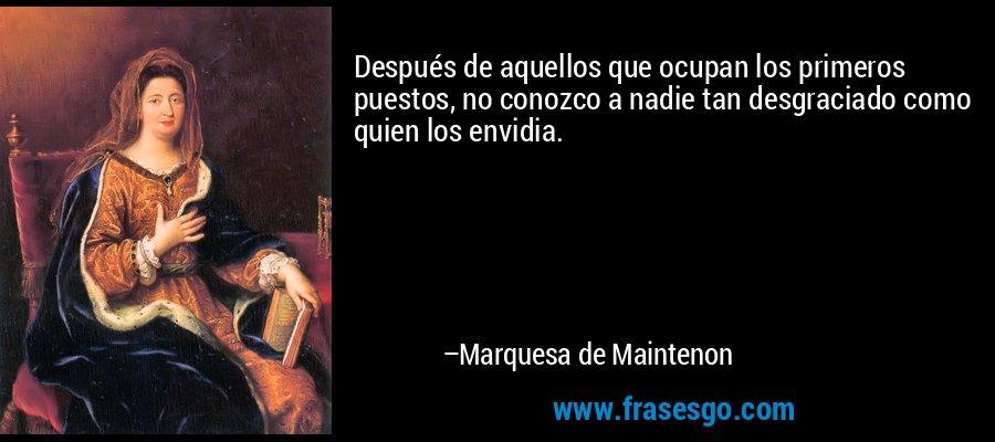Después de aquellos que ocupan los primeros puestos, no conozco a nadie tan desgraciado como quien los envidia. – Marquesa de Maintenon