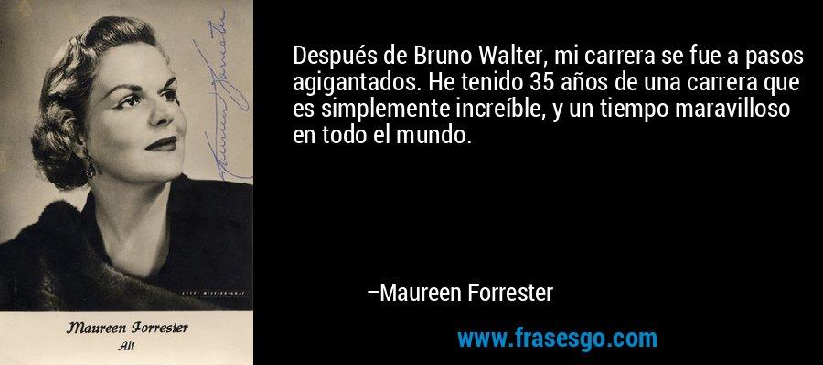 Después de Bruno Walter, mi carrera se fue a pasos agigantados. He tenido 35 años de una carrera que es simplemente increíble, y un tiempo maravilloso en todo el mundo. – Maureen Forrester