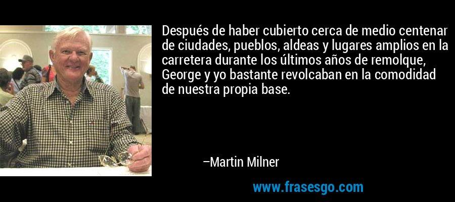 Después de haber cubierto cerca de medio centenar de ciudades, pueblos, aldeas y lugares amplios en la carretera durante los últimos años de remolque, George y yo bastante revolcaban en la comodidad de nuestra propia base. – Martin Milner