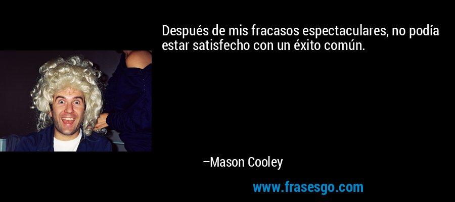 Después de mis fracasos espectaculares, no podía estar satisfecho con un éxito común. – Mason Cooley