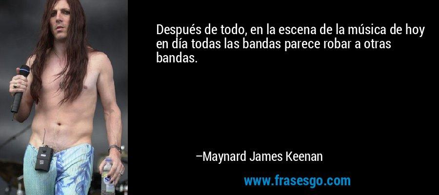 Después de todo, en la escena de la música de hoy en día todas las bandas parece robar a otras bandas. – Maynard James Keenan