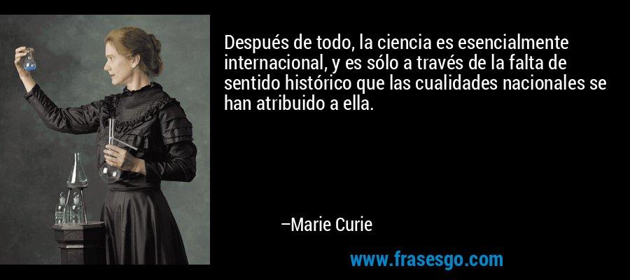 Después de todo, la ciencia es esencialmente internacional, y es sólo a través de la falta de sentido histórico que las cualidades nacionales se han atribuido a ella. – Marie Curie