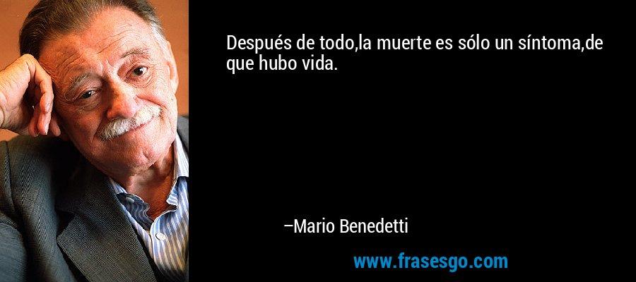 Después de todo,la muerte es sólo un síntoma,de que hubo vida. – Mario Benedetti